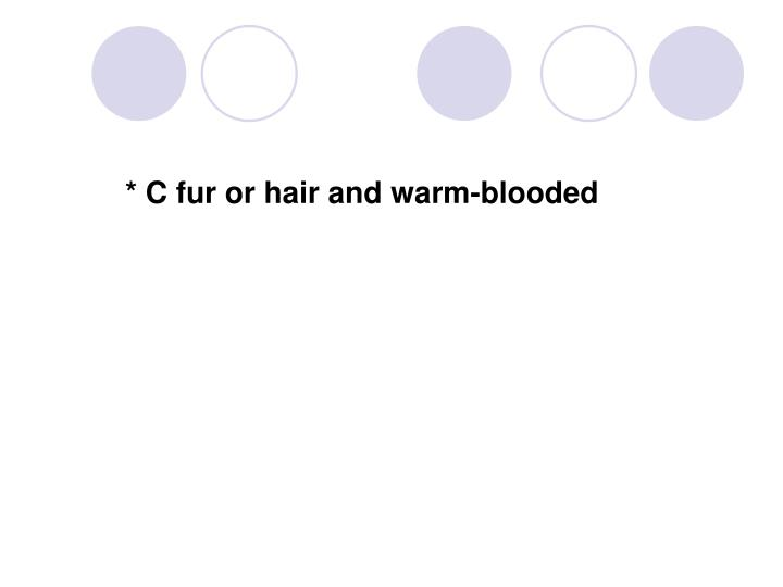* C fur or hair and warm-blooded