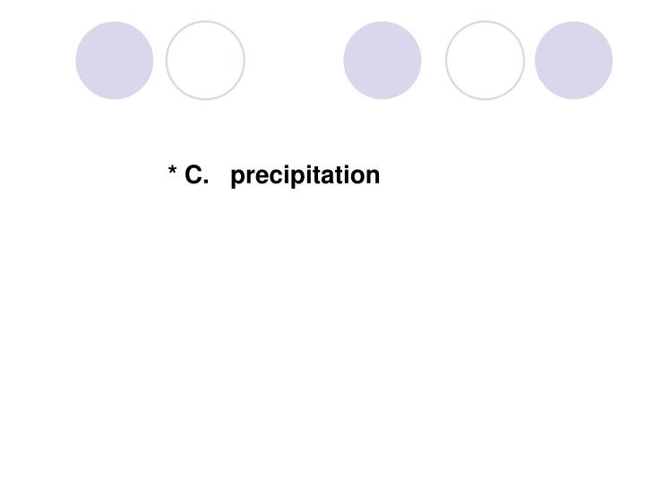 * C.   precipitation