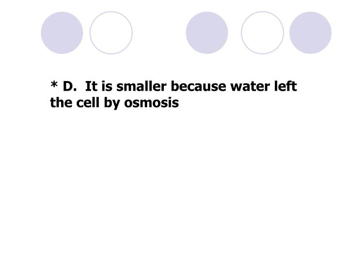 * D.  It is smaller because water left the cell by osmosis