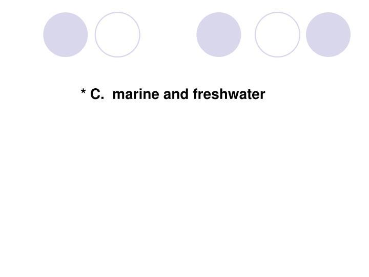 * C.  marine and freshwater