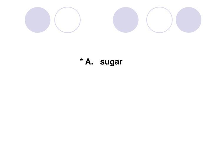* A.   sugar