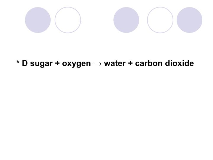 * D sugar + oxygen → water + carbon dioxide
