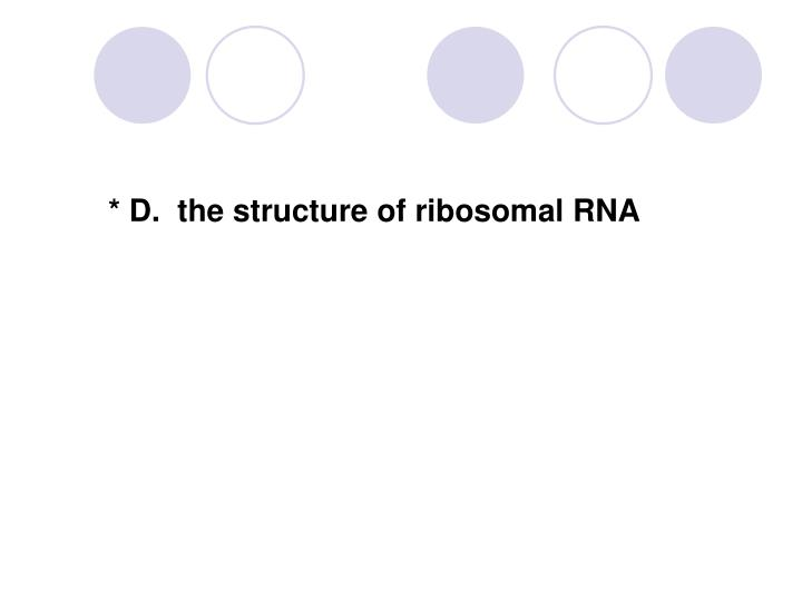 * D.  the structure of ribosomal RNA