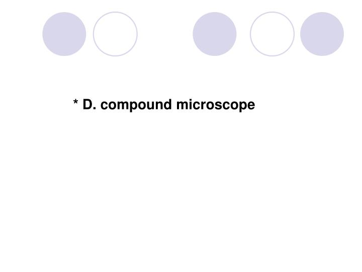 * D. compound microscope