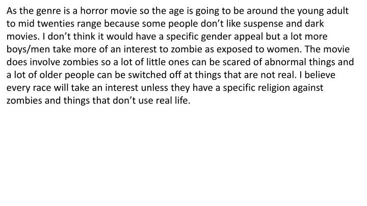As the genre is a horror movie so the age is going to be around the young adult to mid twenties range because some people don't like suspense and dark movies. I don't think it would have a specific gender appeal but a lot more boys/men take more of an interest to zombie as exposed to women. The movie does involve zombies so a lot of little ones can be scared of abnormal things and a lot of older people can be switched off at things that are not real. I believe every race will take an interest unless they have a specific religion against zombies and things that don't use real life.