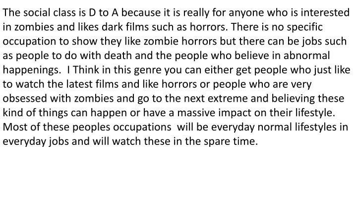 The social class is D to A because it is really for anyone who is interested in zombies and likes dark films such as horrors. There is no specific occupation to show they like zombie horrors but there can be jobs such as people to do with death and the people who believe in abnormal happenings.  I Think in this genre you can either get people who just like to watch the latest films and like horrors or people who are very obsessed with zombies and go to the next extreme and believing these kind of things can happen or have a massive impact on their lifestyle. Most of these peoples occupations  will be everyday normal lifestyles in everyday jobs and will watch these in the spare time.
