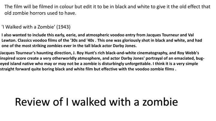 The film will be filmed in colour but edit it to be in black and white to give it the old effect that old zombie horrors used to have.