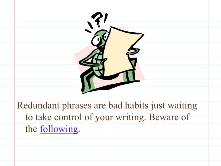 Redundant phrases are bad habits just waiting to take control of your writing. Beware of the