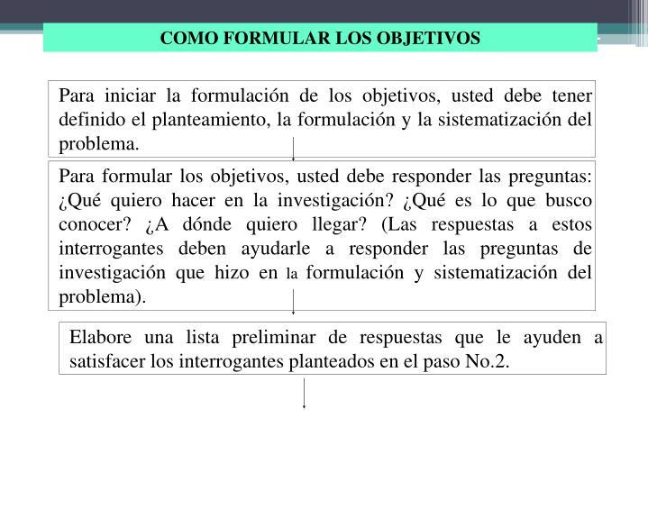 Para iniciar la formulación de los objetivos, usted debe tener definido el planteamiento, la formulación y la sistematización del problema.