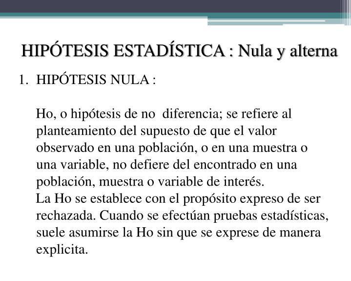 HIPÓTESIS ESTADÍSTICA : Nula y alterna