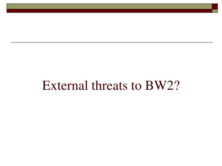 External threats to BW2?