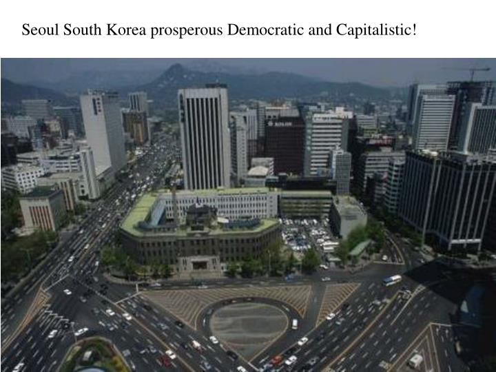 Seoul South Korea prosperous Democratic and Capitalistic!