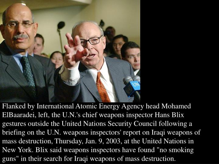 "Flanked by International Atomic Energy Agency head Mohamed ElBaaradei, left, the U.N.'s chief weapons inspector Hans Blix gestures outside the United Nations Security Council following a briefing on the U.N. weapons inspectors' report on Iraqi weapons of mass destruction, Thursday, Jan. 9, 2003, at the United Nations in New York. Blix said weapons inspectors have found ""no smoking guns"" in their search for Iraqi weapons of mass destruction."