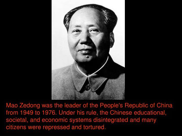 Mao Zedong was the leader of the People's Republic of China from 1949 to 1976. Under his rule, the Chinese educational, societal, and economic systems disintegrated and many citizens were repressed and tortured.