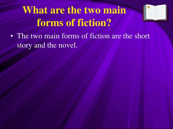 What are the two main forms of fiction?