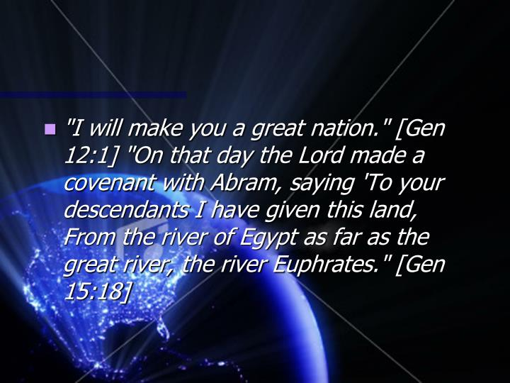 """I will make you a great nation."" [Gen 12:1] ""On that day the Lord made a covenant with Abram, saying 'To your descendants I have given this land, From the river of Egypt as far as the great river, the river Euphrates."" [Gen 15:18]"