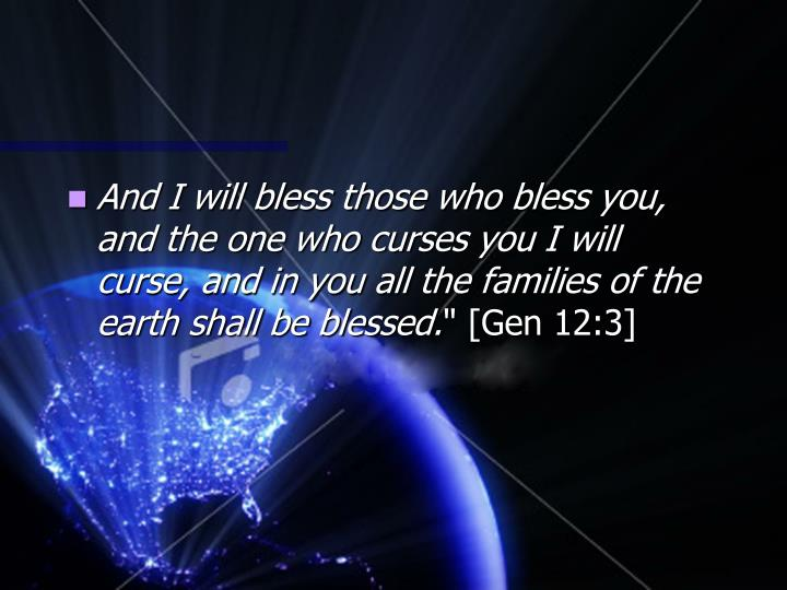 And I will bless those who bless you, and the one who curses you I will curse, and in you all the families of the earth shall be blessed.