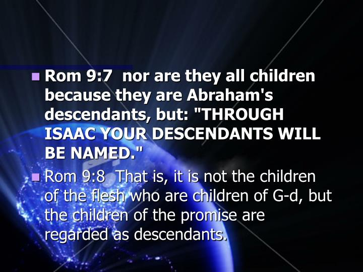 "Rom 9:7  nor are they all children because they are Abraham's descendants, but: ""THROUGH ISAAC YOUR DESCENDANTS WILL BE NAMED."""