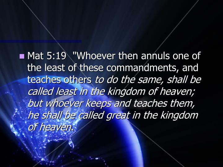 "Mat 5:19  ""Whoever then annuls one of the least of these commandments, and teaches others"