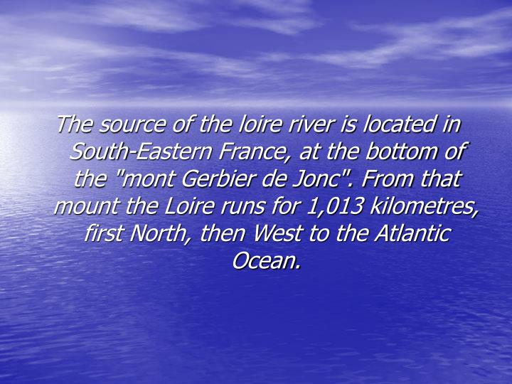 "The source of the loire river is located in South-Eastern France, at the bottom of the ""mont Gerbier de Jonc"". From that mount the Loire runs for 1,013 kilometres, first North, then West to the Atlantic Ocean."