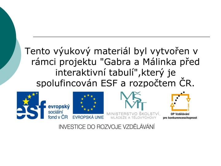 """Tento výukový materiál byl vytvořen v rámci projektu """"Gabra a Málinka před interaktivní tabulí"""",který je spolufincován ESF a rozpočtem ČR."""