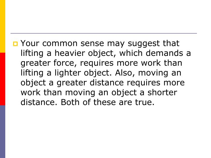 Your common sense may suggest that lifting a heavier object, which demands a greater force, requires more work than lifting a lighter object. Also, moving an object a greater distance requires more work than moving an object a shorter distance. Both of these are true.