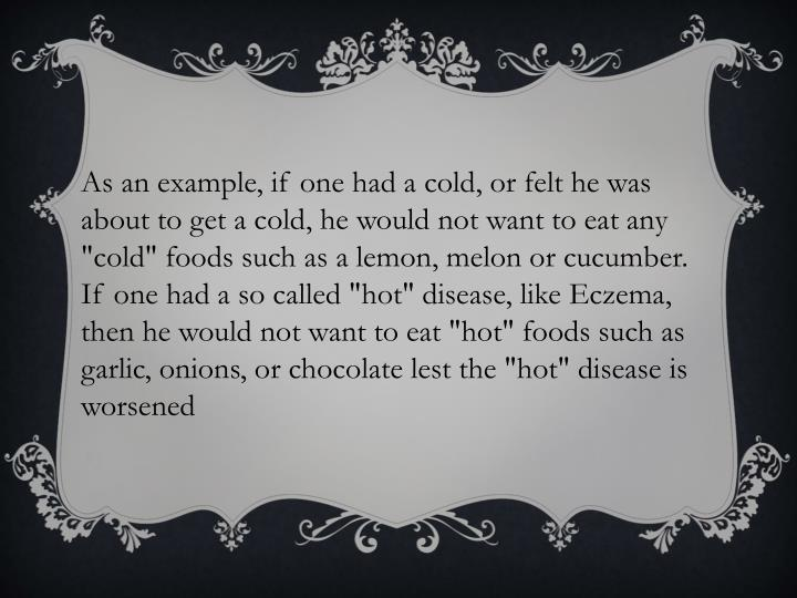 "As an example, if one had a cold, or felt he was about to get a cold, he would not want to eat any ""cold"" foods such as a lemon, melon or cucumber. If one had a so called ""hot"" disease, like Eczema, then he would not want to eat ""hot"" foods such as garlic, onions, or chocolate lest the ""hot"" disease is worsened"