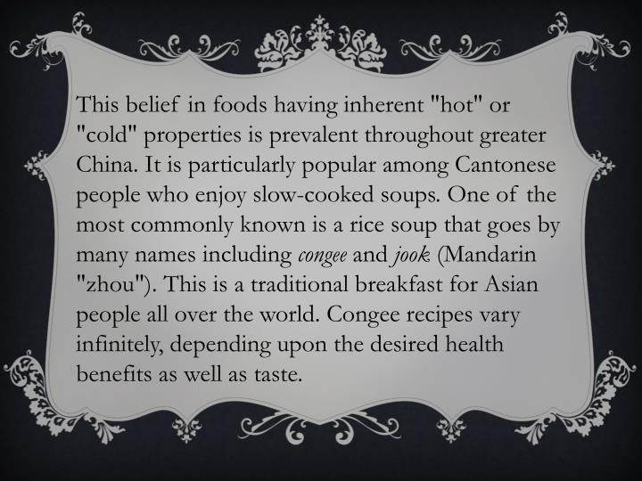"This belief in foods having inherent ""hot"" or ""cold"" properties is prevalent throughout greater China. It is particularly popular among Cantonese people who enjoy slow-cooked soups. One of the most commonly known is a rice soup that goes by many names including"