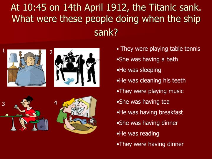 At 10:45 on 14th April 1912, the Titanic sank. What were these people doing when the ship sank?