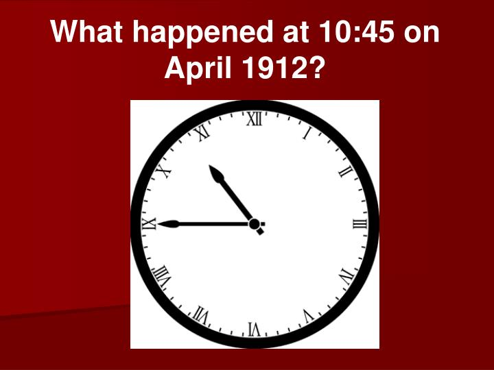 What happened at 10:45 on April 1912?