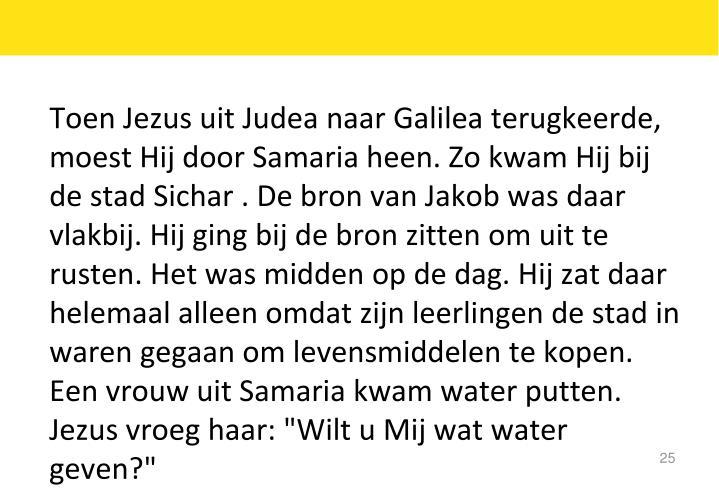 """Toen Jezus uit Judea naar Galilea terugkeerde, moest Hij door Samaria heen. Zo kwam Hij bij de stad Sichar . De bron van Jakob was daar vlakbij. Hij ging bij de bron zitten om uit te rusten. Het was midden op de dag. Hij zat daar helemaal alleen omdat zijn leerlingen de stad in waren gegaan om levensmiddelen te kopen. Een vrouw uit Samaria kwam water putten. Jezus vroeg haar: """"Wilt u Mij wat water geven?"""""""