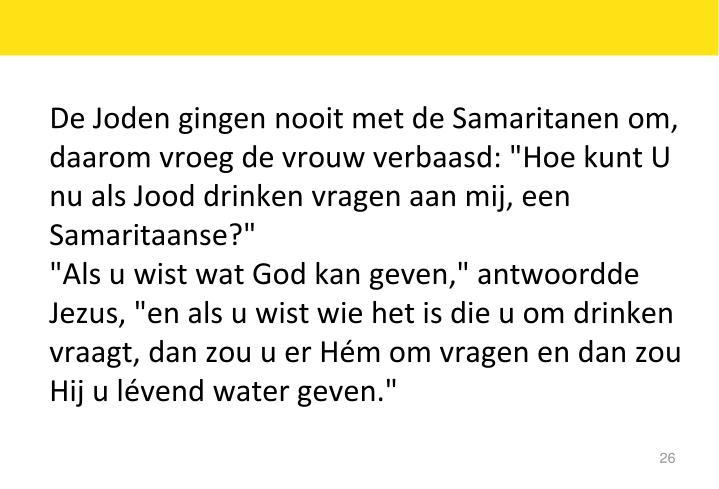 """De Joden gingen nooit met de Samaritanen om, daarom vroeg de vrouw verbaasd: """"Hoe kunt U nu als Jood drinken vragen aan mij, een Samaritaanse?"""""""