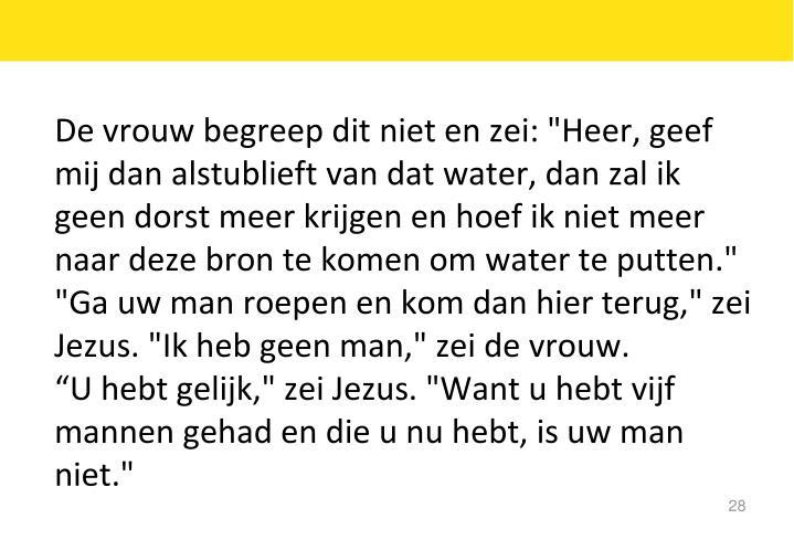 """De vrouw begreep dit niet en zei: """"Heer, geef mij dan alstublieft van dat water, dan zal ik geen dorst meer krijgen en hoef ik niet meer naar deze bron te komen om water te putten."""""""