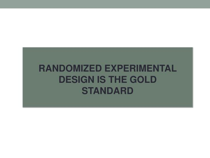 RANDOMIZED EXPERIMENTAL DESIGN IS THE GOLD STANDARD
