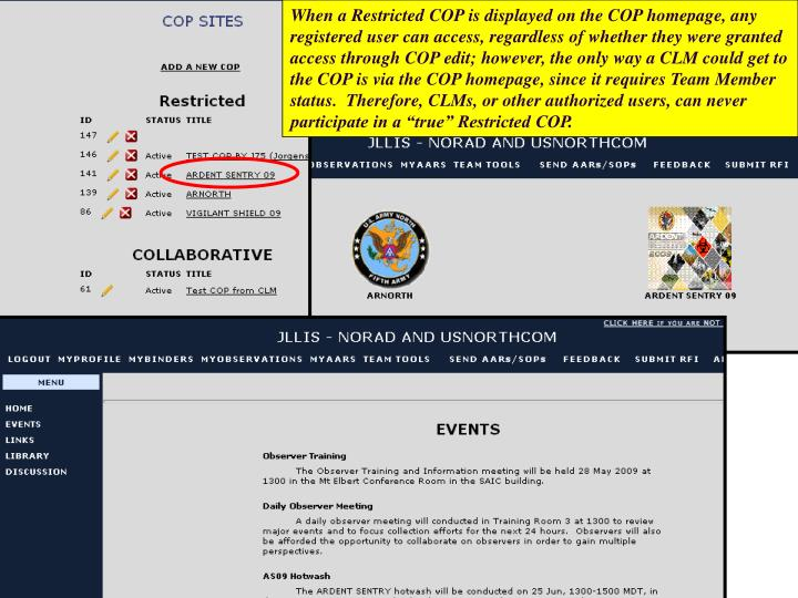 "When a Restricted COP is displayed on the COP homepage, any registered user can access, regardless of whether they were granted access through COP edit; however, the only way a CLM could get to the COP is via the COP homepage, since it requires Team Member status.  Therefore, CLMs, or other authorized users, can never participate in a ""true"" Restricted COP."