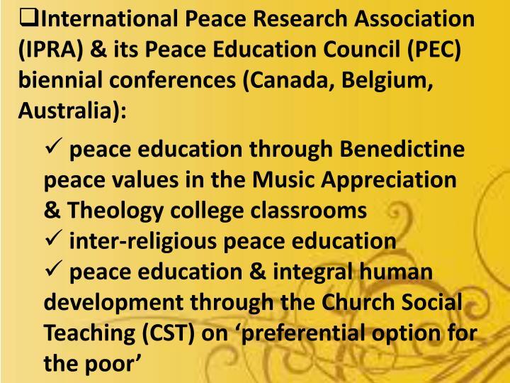 International Peace Research Association (IPRA) & its Peace Education Council (PEC) biennial conferences (Canada, Belgium, Australia):
