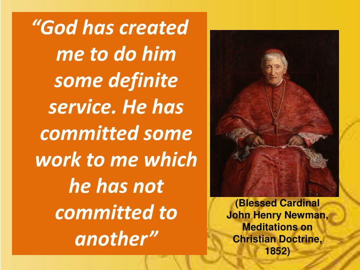 """God has created me to do him some definite service. He has committed some work to me which he has not committed to another"""