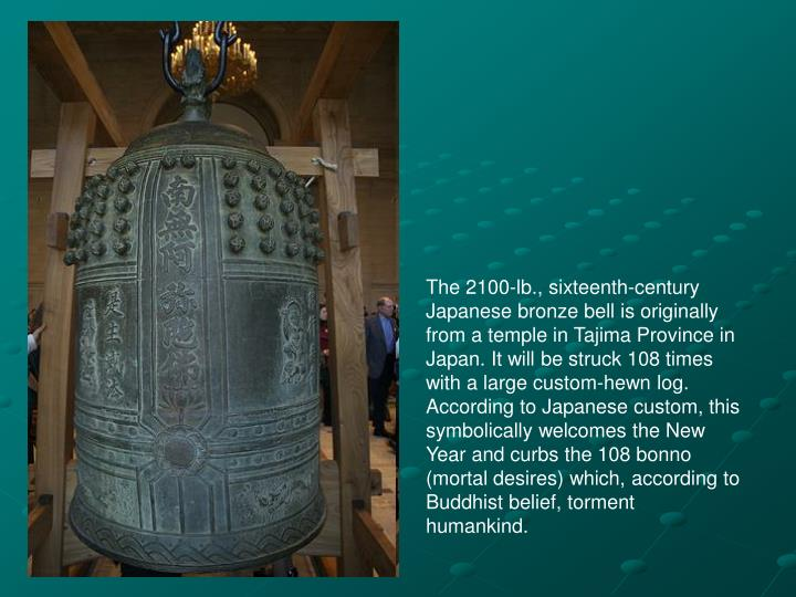 The 2100-lb., sixteenth-century Japanese bronze bell is originally from a temple in Tajima Province in Japan. It will be struck 108 times with a large custom-hewn log. According to Japanese custom, this symbolically welcomes the New Year and curbs the 108 bonno (mortal desires) which, according to Buddhist belief, torment humankind.