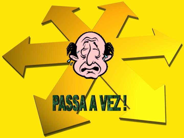 PASSA A VEZ !