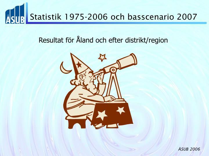 Statistik 1975-2006 och basscenario 2007