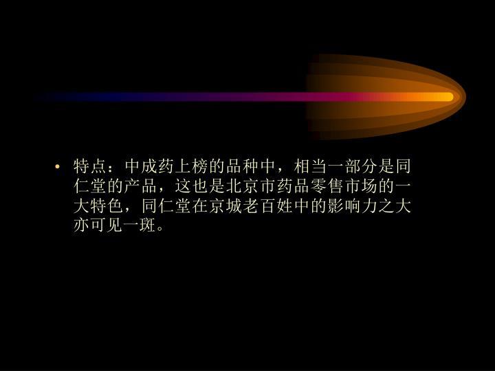 特点:中成药上榜的品种中,相当一部分是同仁堂的产品,这也是北京市药品零售市场的一大特色,同仁堂在京城老百姓中的影响力之大亦可见一斑。