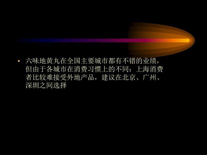 六味地黄丸在全国主要城市都有不错的业绩,但由于各城市在消费习惯上的不同:上海消费者比较难接受外地产品,建议在北京、广州、深圳之间选择