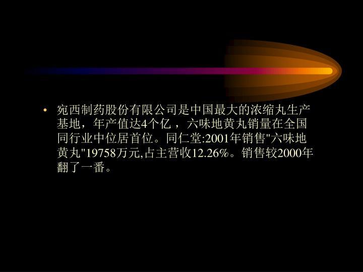 """宛西制药股份有限公司是中国最大的浓缩丸生产基地,年产值达4个亿,六味地黄丸销量在全国同行业中位居首位。同仁堂:2001年销售""""六味地黄丸""""19758万元,占主营收12.26%。销售较2000年翻了一番。"""