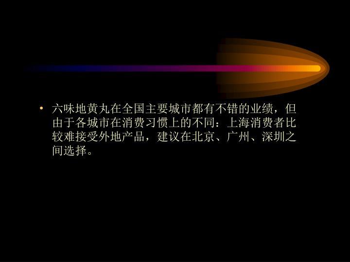 六味地黄丸在全国主要城市都有不错的业绩,但由于各城市在消费习惯上的不同:上海消费者比较难接受外地产品,建议在北京、广州、深圳之间选择。