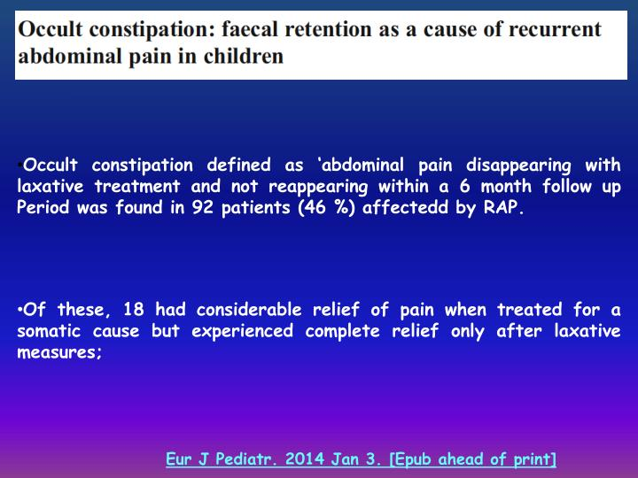 Occult constipation defined as 'abdominal pain disappearing with laxative treatment and not reappearing within a 6 month follow up Period was found in 92 patients (46 %) affectedd by RAP.