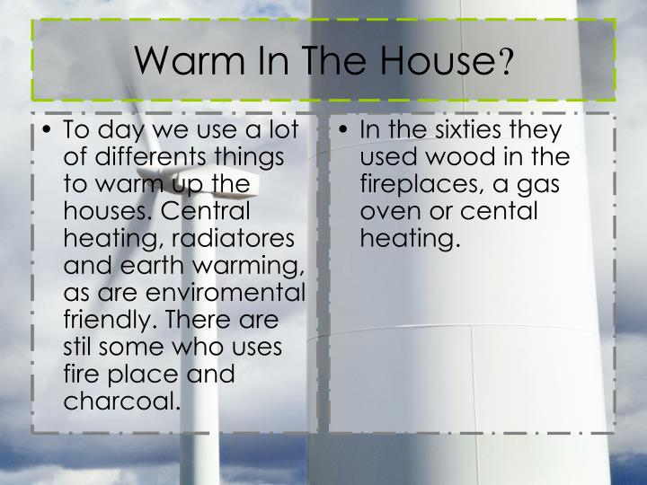 To day we use a lot of differents things to warm up the houses. Central heating, radiatores and earth warming, as are enviromental friendly. There are stil some who uses fire place and charcoal.