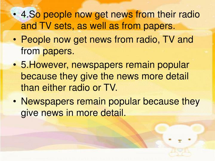 4.So people now get news from their radio and TV sets, as well as from papers.