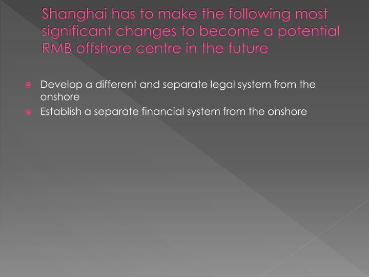Shanghai has to make the following most significant changes to become a potential RMB offshore centre in the future