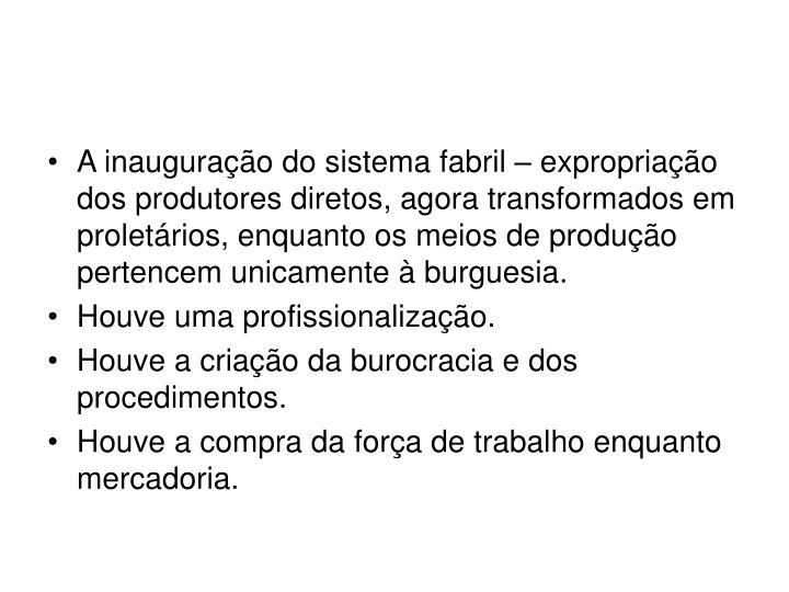 A inauguração do sistema fabril – expropriação dos produtores diretos, agora transformados em proletários, enquanto os meios de produção pertencem unicamente à burguesia.