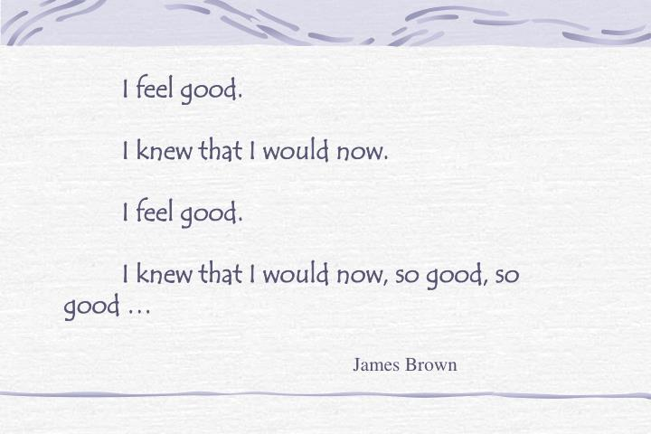 I feel good.
